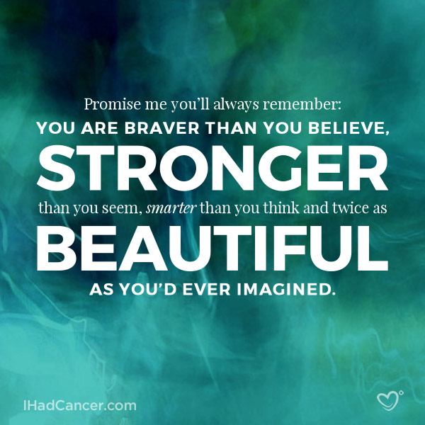 inspirational cancer quote you are braver than you believe, stronger than you seem