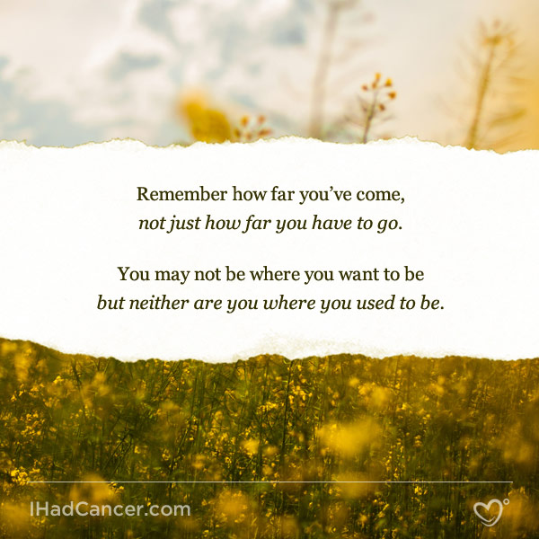inspirational cancer quote remember how far you've come not just how far you have to go